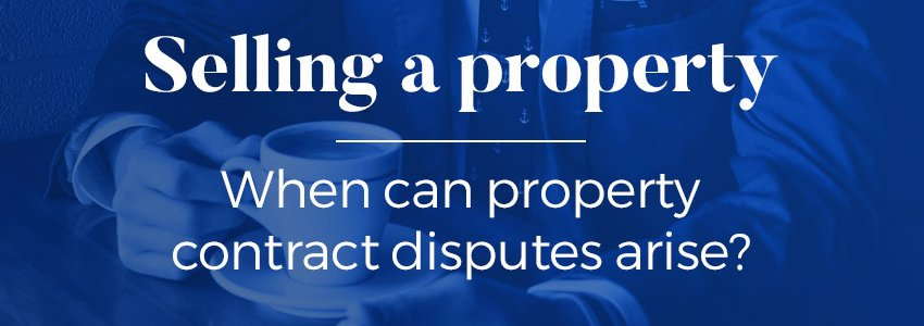 Selling a property - when can contract disputes arise?